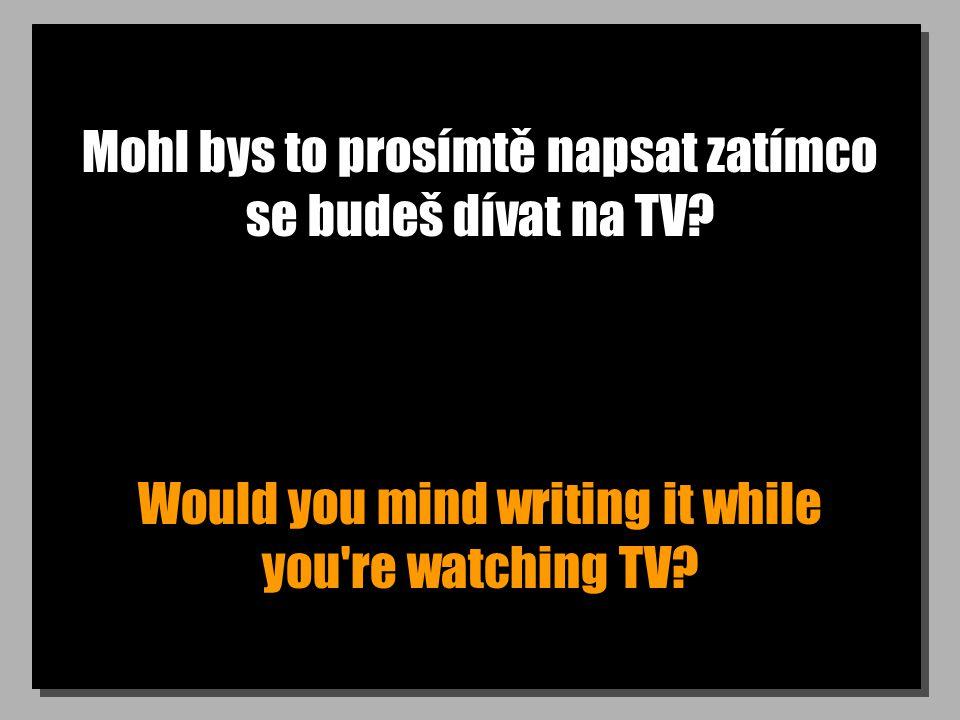 Mohl bys to prosímtě napsat zatímco se budeš dívat na TV? Would you mind writing it while you're watching TV?
