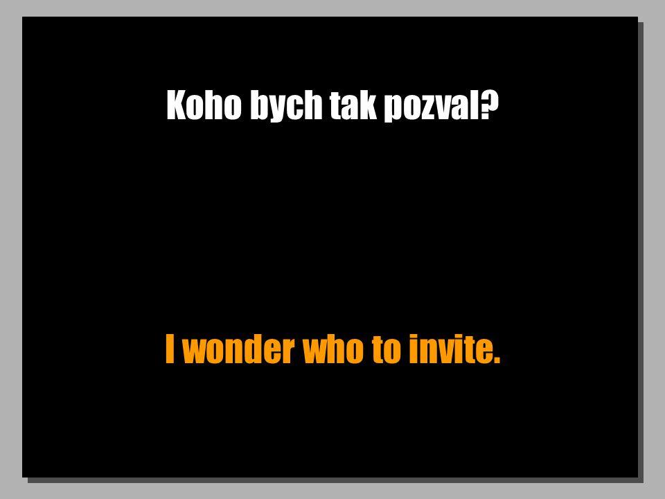 Koho bych tak pozval? I wonder who to invite.
