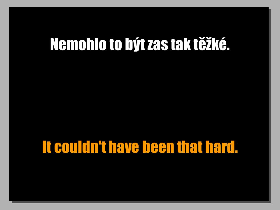 Nemohlo to být zas tak těžké. It couldn t have been that hard.