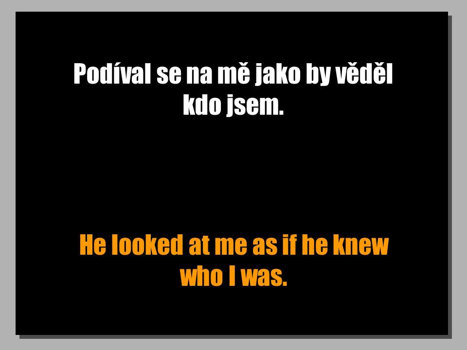 Podíval se na mě jako by věděl kdo jsem. He looked at me as if he knew who I was.