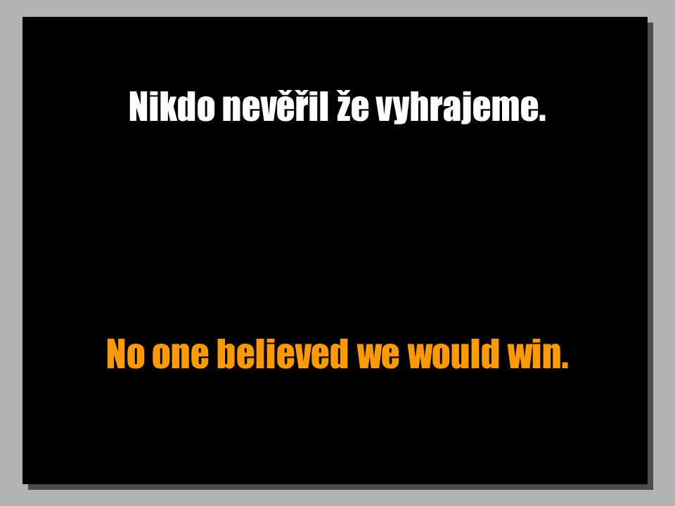 Nikdo nevěřil že vyhrajeme. No one believed we would win.