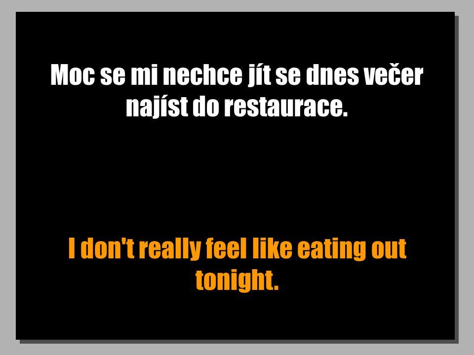 Moc se mi nechce jít se dnes večer najíst do restaurace. I don't really feel like eating out tonight.