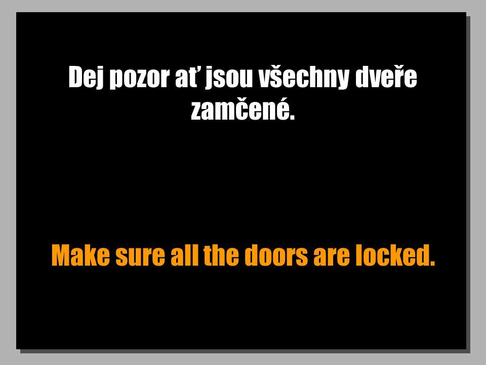 Dej pozor ať jsou všechny dveře zamčené. Make sure all the doors are locked.