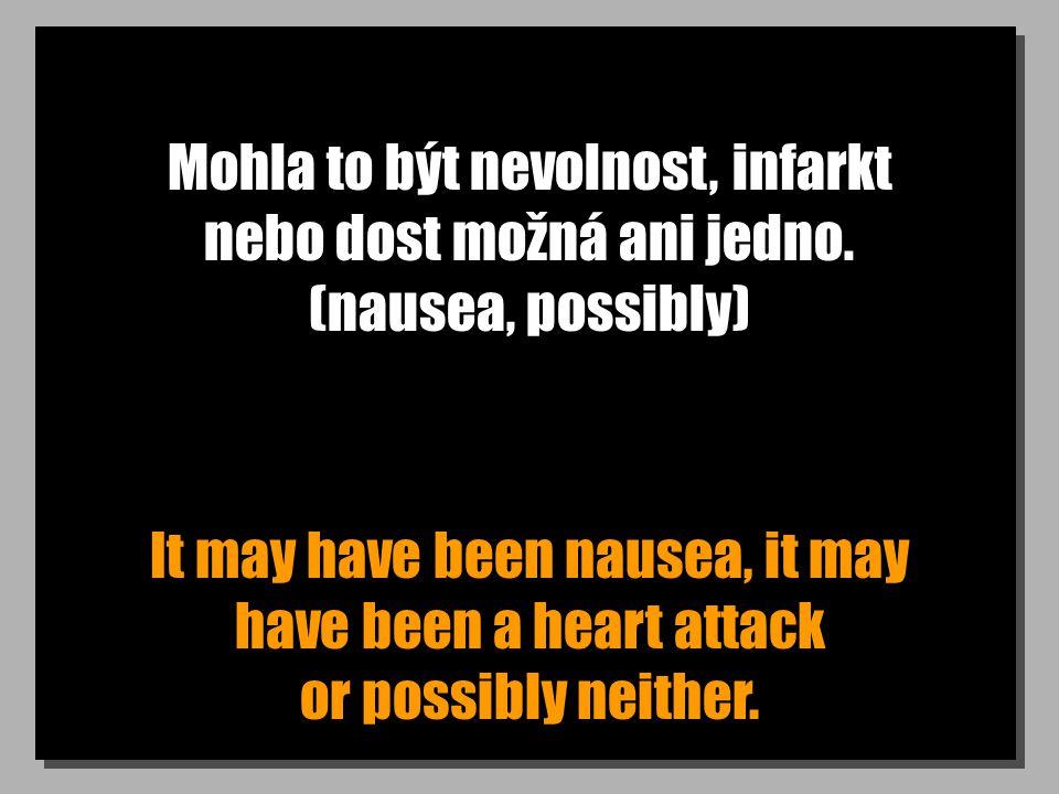 Mohla to být nevolnost, infarkt nebo dost možná ani jedno. (nausea, possibly) It may have been nausea, it may have been a heart attack or possibly nei