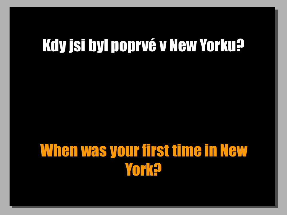 Kdy jsi byl poprvé v New Yorku When was your first time in New York