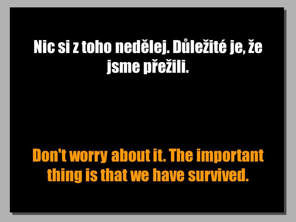 Nic si z toho nedělej. Důležité je, že jsme přežili. Don't worry about it. The important thing is that we have survived.