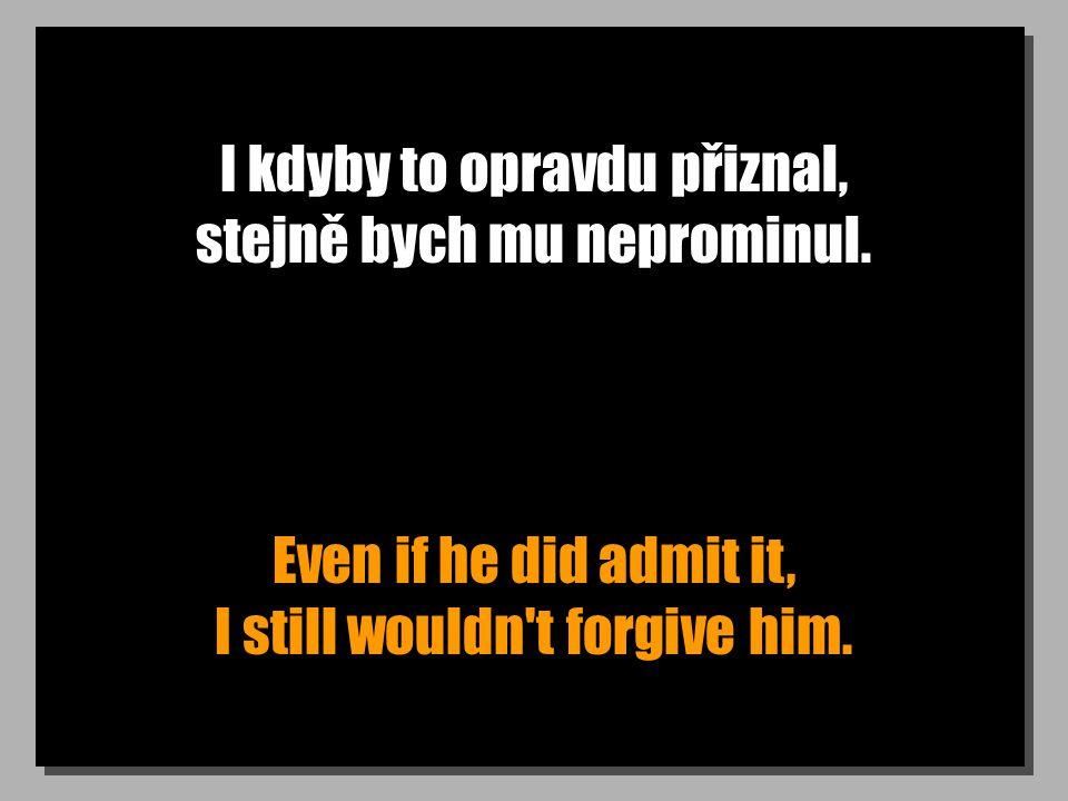 I kdyby to opravdu přiznal, stejně bych mu neprominul. Even if he did admit it, I still wouldn't forgive him.