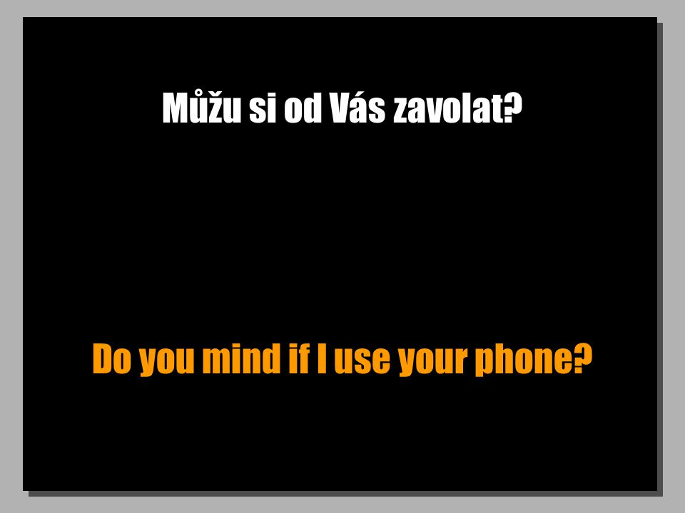 Můžu si od Vás zavolat Do you mind if I use your phone