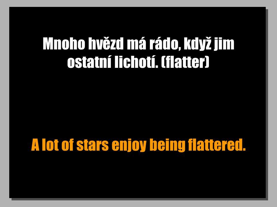 Mnoho hvězd má rádo, když jim ostatní lichotí. (flatter) A lot of stars enjoy being flattered.