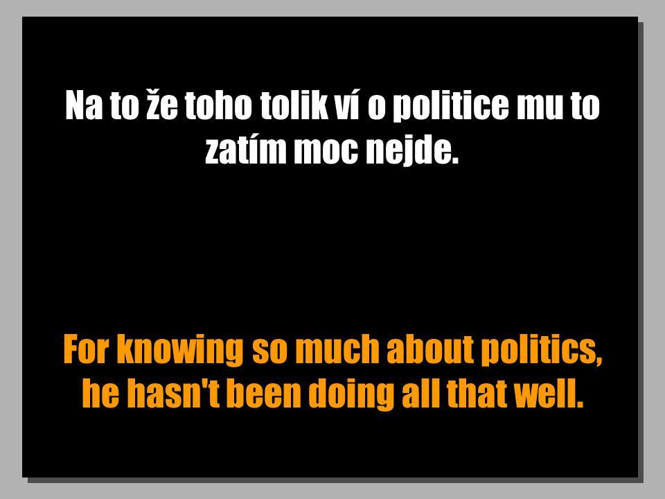 Na to že toho tolik ví o politice mu to zatím moc nejde. For knowing so much about politics, he hasn't been doing all that well.