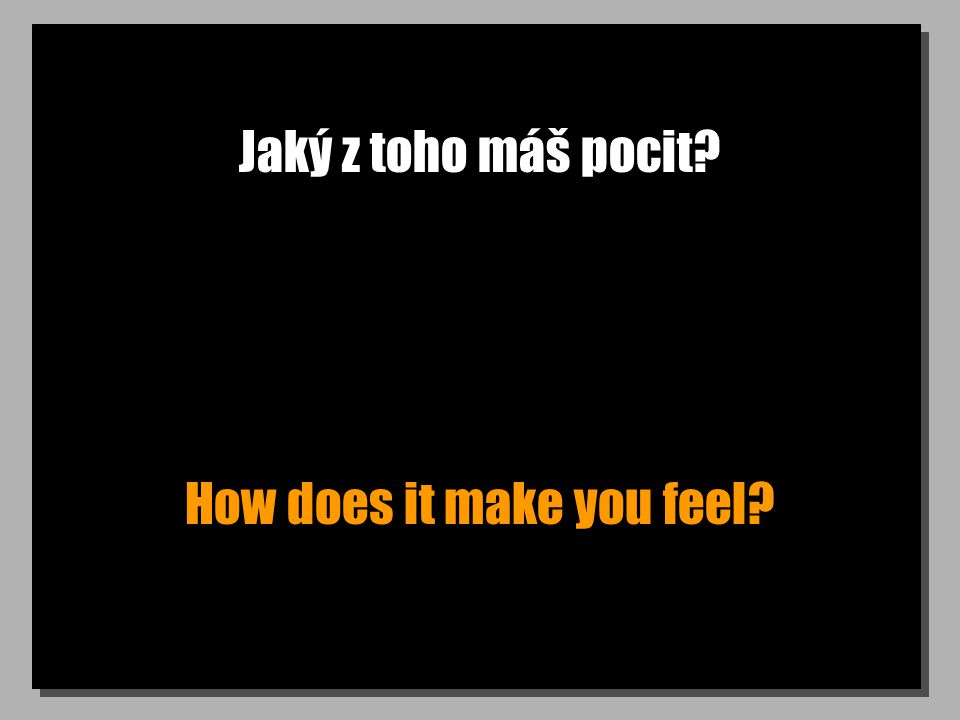 Jaký z toho máš pocit How does it make you feel