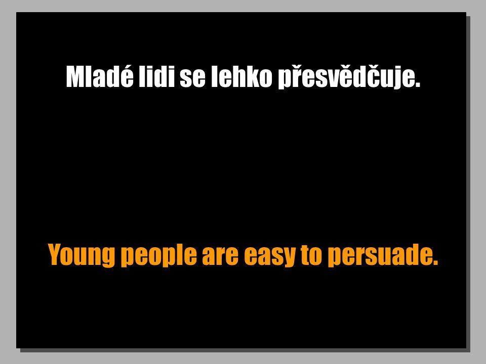 Mladé lidi se lehko přesvědčuje. Young people are easy to persuade.