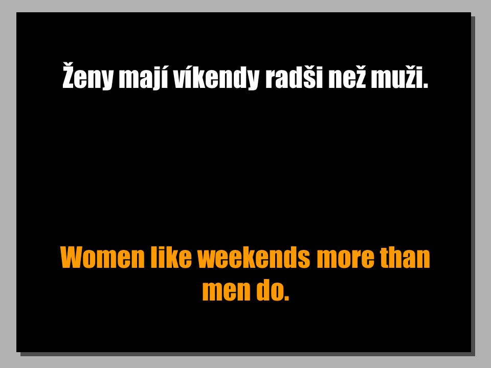 Ženy mají víkendy radši než muži. Women like weekends more than men do.