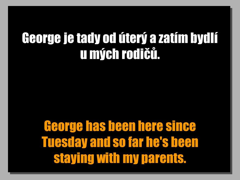 George je tady od úterý a zatím bydlí u mých rodičů. George has been here since Tuesday and so far he's been staying with my parents.