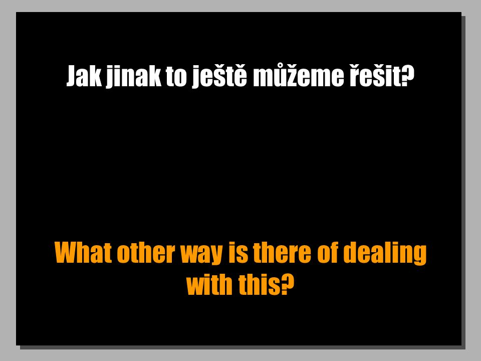 Jak jinak to ještě můžeme řešit What other way is there of dealing with this