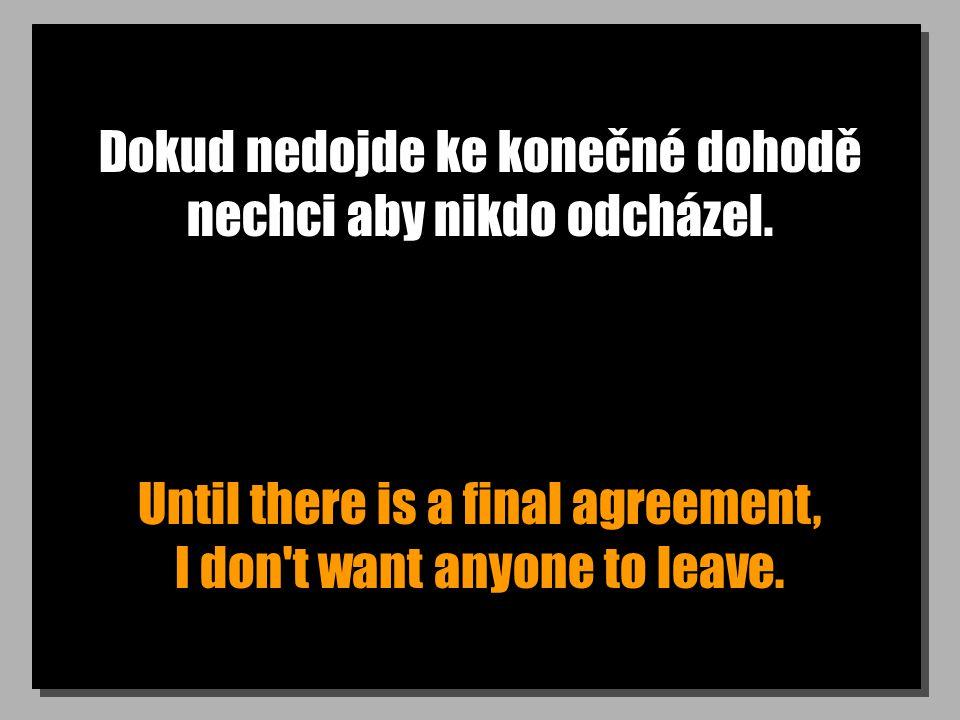 Dokud nedojde ke konečné dohodě nechci aby nikdo odcházel. Until there is a final agreement, I don't want anyone to leave.