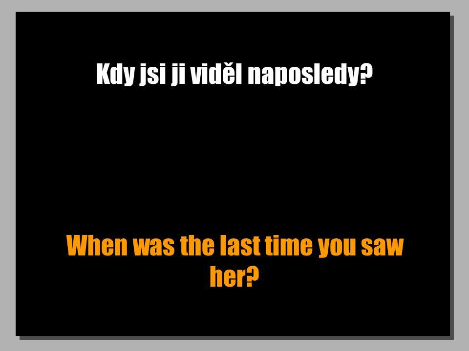 Kdy jsi ji viděl naposledy? When was the last time you saw her?