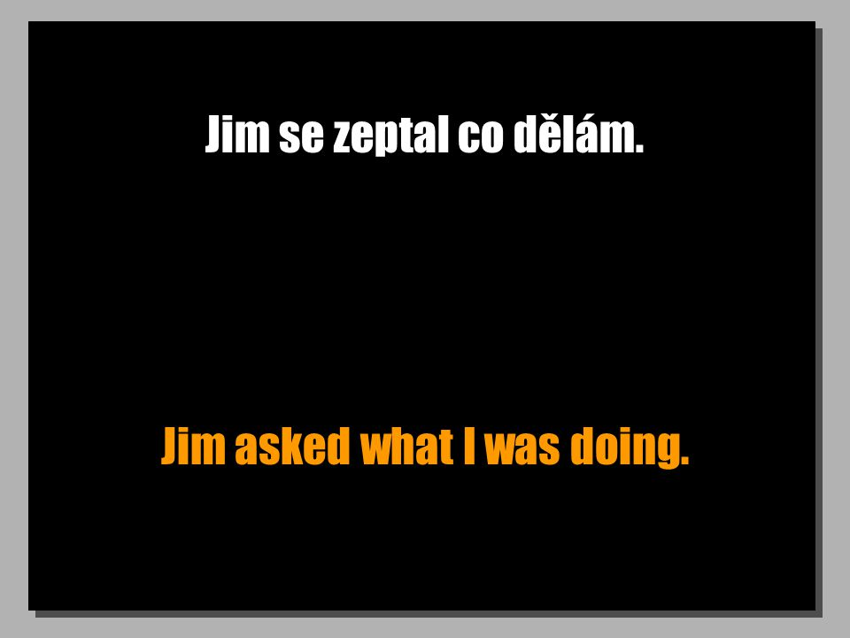 Jim se zeptal co dělám. Jim asked what I was doing.
