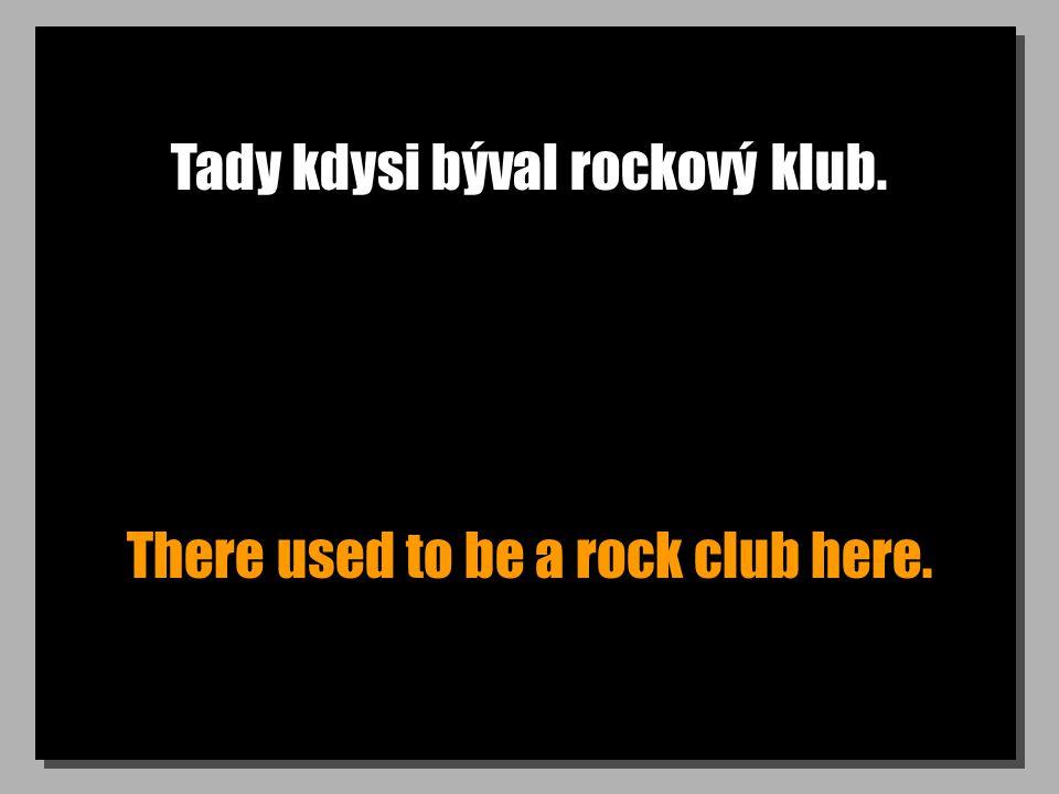 Tady kdysi býval rockový klub. There used to be a rock club here.