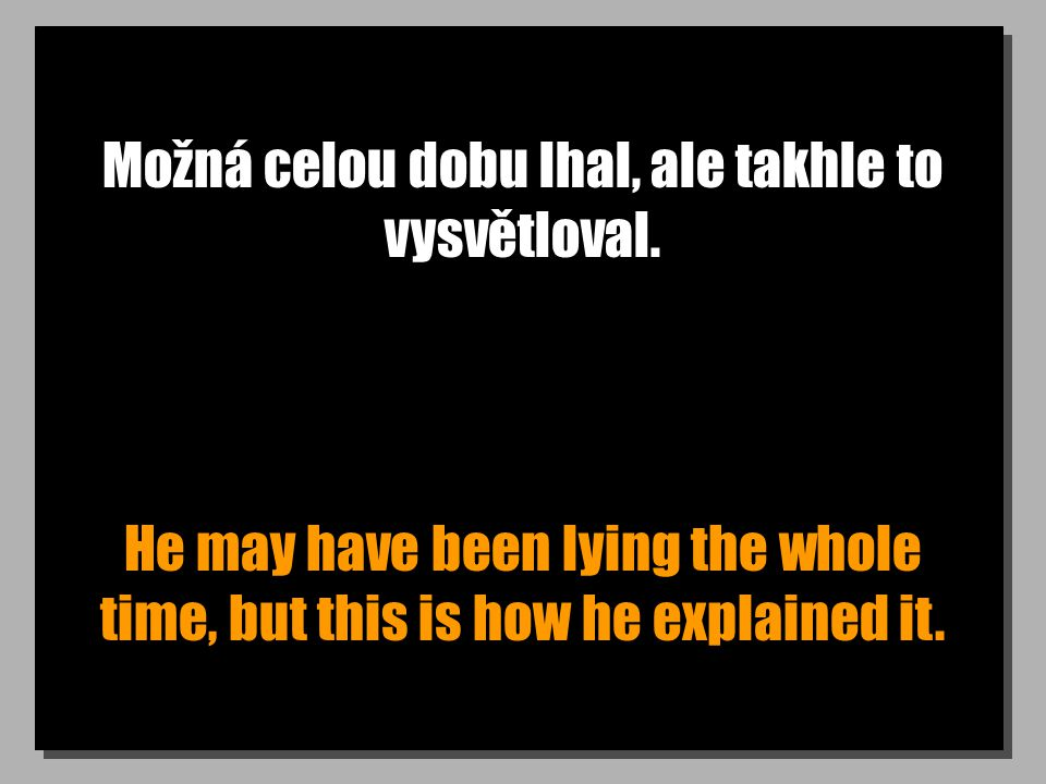 Možná celou dobu lhal, ale takhle to vysvětloval. He may have been lying the whole time, but this is how he explained it.