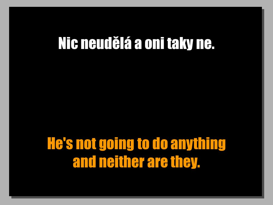 Nic neudělá a oni taky ne. He s not going to do anything and neither are they.