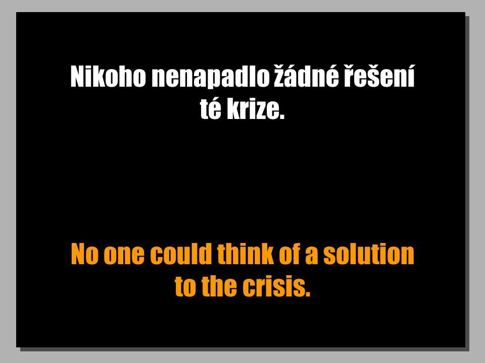 Nikoho nenapadlo žádné řešení té krize. No one could think of a solution to the crisis.