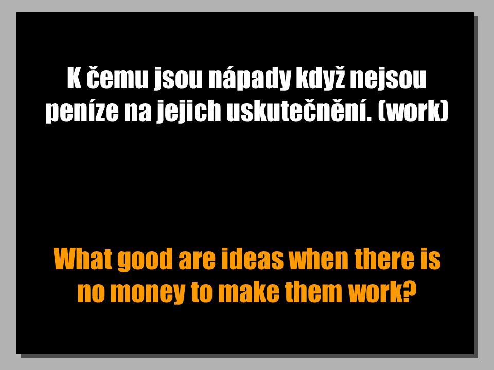K čemu jsou nápady když nejsou peníze na jejich uskutečnění. (work) What good are ideas when there is no money to make them work?