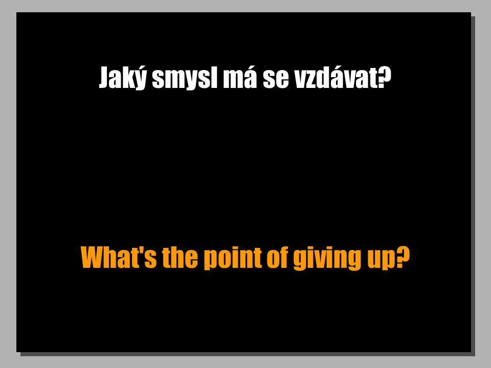 Jaký smysl má se vzdávat What s the point of giving up