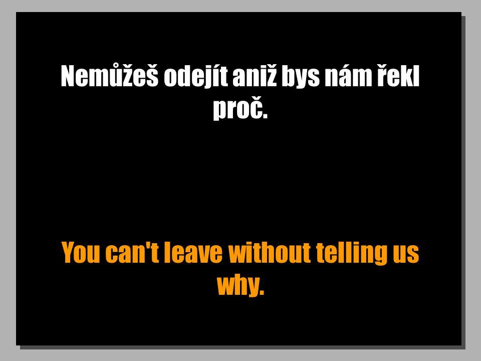 Nemůžeš odejít aniž bys nám řekl proč. You can t leave without telling us why.