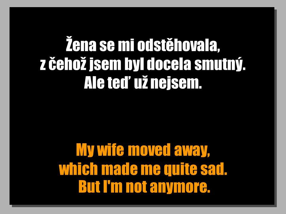 Žena se mi odstěhovala, My wife moved away, z čehož jsem byl docela smutný. which made me quite sad. Ale teď už nejsem. But I'm not anymore.