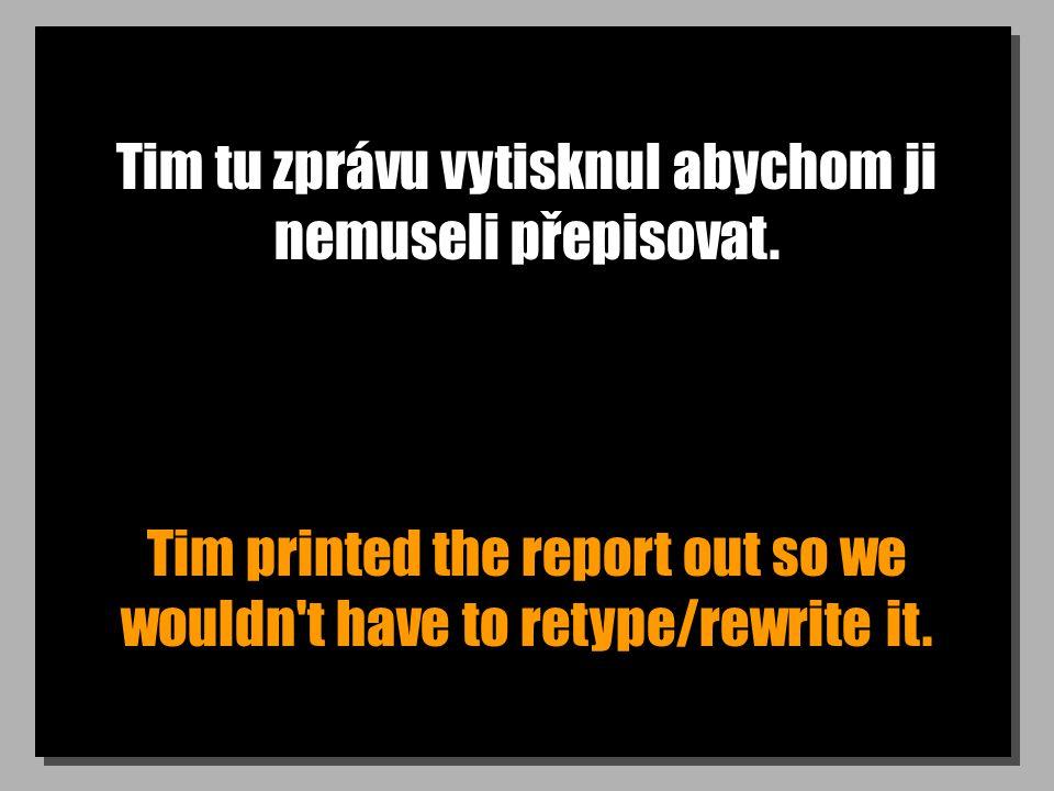 Tim tu zprávu vytisknul abychom ji nemuseli přepisovat. Tim printed the report out so we wouldn't have to retype/rewrite it.