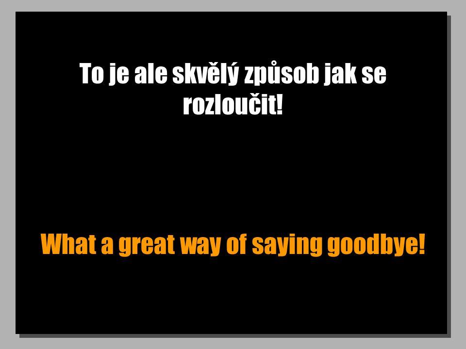 To je ale skvělý způsob jak se rozloučit! What a great way of saying goodbye!