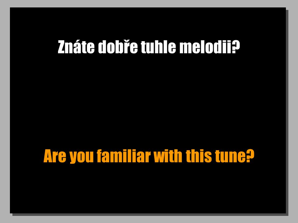 Znáte dobře tuhle melodii Are you familiar with this tune