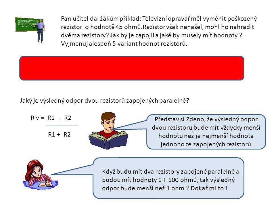 Pan učitel dal žákům příklad: Televizní opravář měl vyměnit poškozený rezistor o hodnotě 45 ohmů.Rezistor však nenašel, mohl ho nahradit dvěma rezistory.