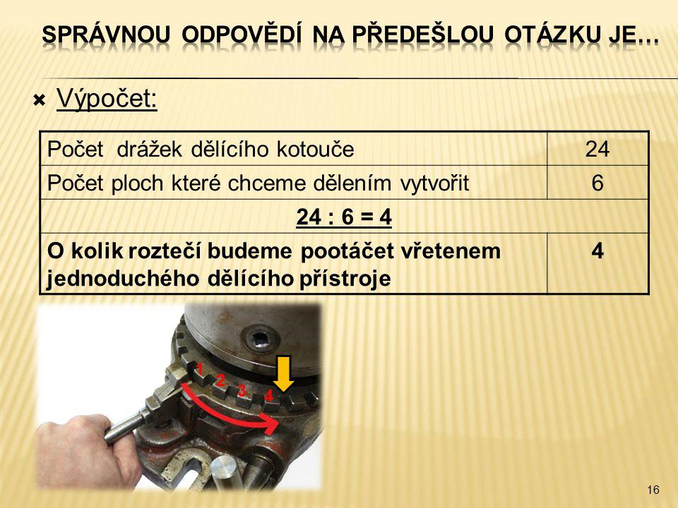  Výpočet: 16 Počet drážek dělícího kotouče24 Počet ploch které chceme dělením vytvořit6 24 : 6 = 4 O kolik roztečí budeme pootáčet vřetenem jednoduchého dělícího přístroje 4 4 3 2 1