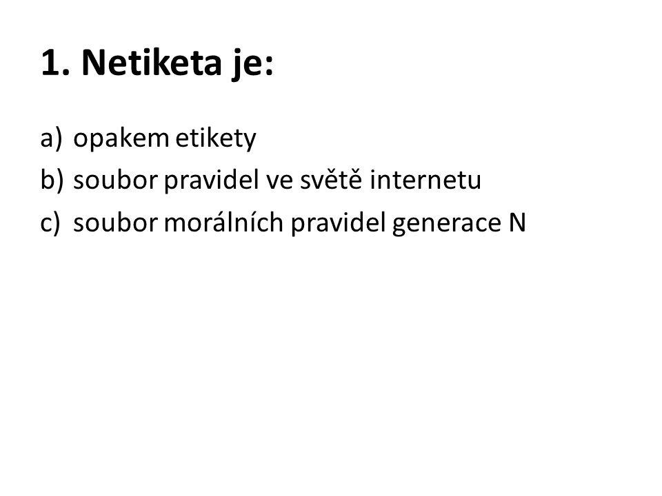 1. Netiketa je: a)opakem etikety b)soubor pravidel ve světě internetu c)soubor morálních pravidel generace N
