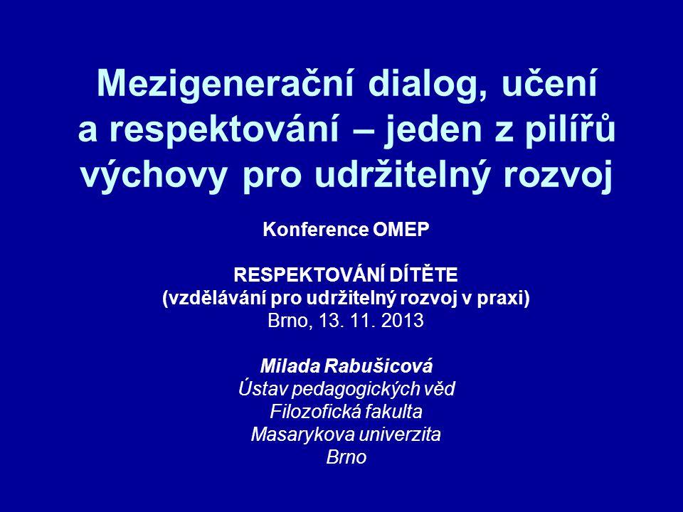Mezigenerační dialog, učení a respektování – jeden z pilířů výchovy pro udržitelný rozvoj Konference OMEP RESPEKTOVÁNÍ DÍTĚTE (vzdělávání pro udržitelný rozvoj v praxi) Brno, 13.