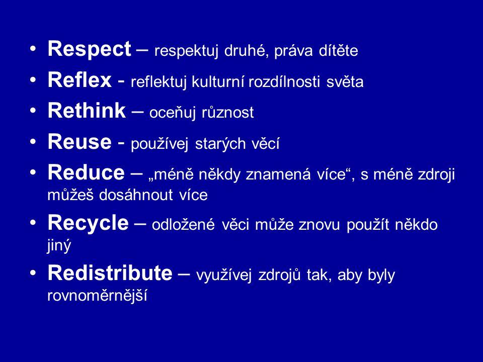 """Respect – respektuj druhé, práva dítěte Reflex - reflektuj kulturní rozdílnosti světa Rethink – oceňuj různost Reuse - používej starých věcí Reduce – """"méně někdy znamená více , s méně zdroji můžeš dosáhnout více Recycle – odložené věci může znovu použít někdo jiný Redistribute – využívej zdrojů tak, aby byly rovnoměrnější"""