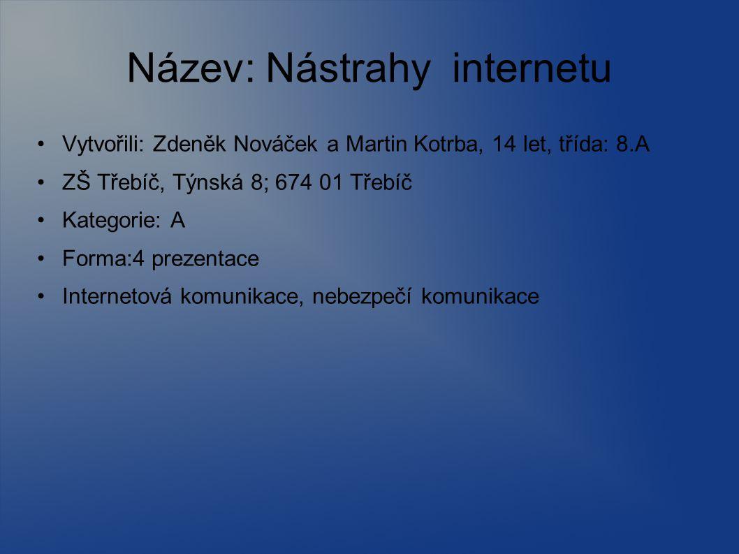 Název: Nástrahy internetu Vytvořili: Zdeněk Nováček a Martin Kotrba, 14 let, třída: 8.A ZŠ Třebíč, Týnská 8; 674 01 Třebíč Kategorie: A Forma:4 prezen