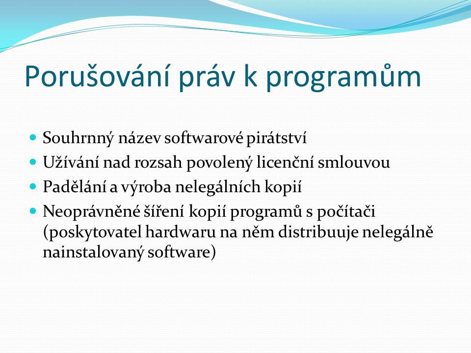 Porušování práv k programům Souhrnný název softwarové pirátství Užívání nad rozsah povolený licenční smlouvou Padělání a výroba nelegálních kopií Neoprávněné šíření kopií programů s počítači (poskytovatel hardwaru na něm distribuuje nelegálně nainstalovaný software)