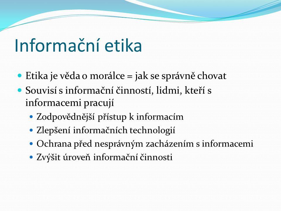 Informační etika Etika je věda o morálce = jak se správně chovat Souvisí s informační činností, lidmi, kteří s informacemi pracují Zodpovědnější přístup k informacím Zlepšení informačních technologií Ochrana před nesprávným zacházením s informacemi Zvýšit úroveň informační činnosti