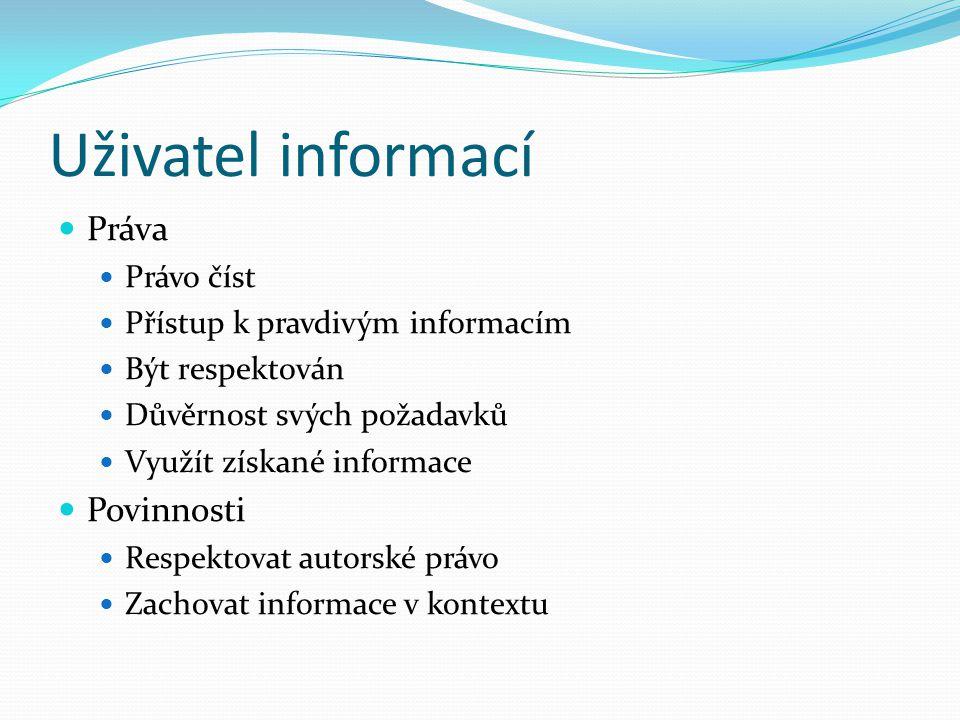 Uživatel informací Práva Právo číst Přístup k pravdivým informacím Být respektován Důvěrnost svých požadavků Využít získané informace Povinnosti Respektovat autorské právo Zachovat informace v kontextu