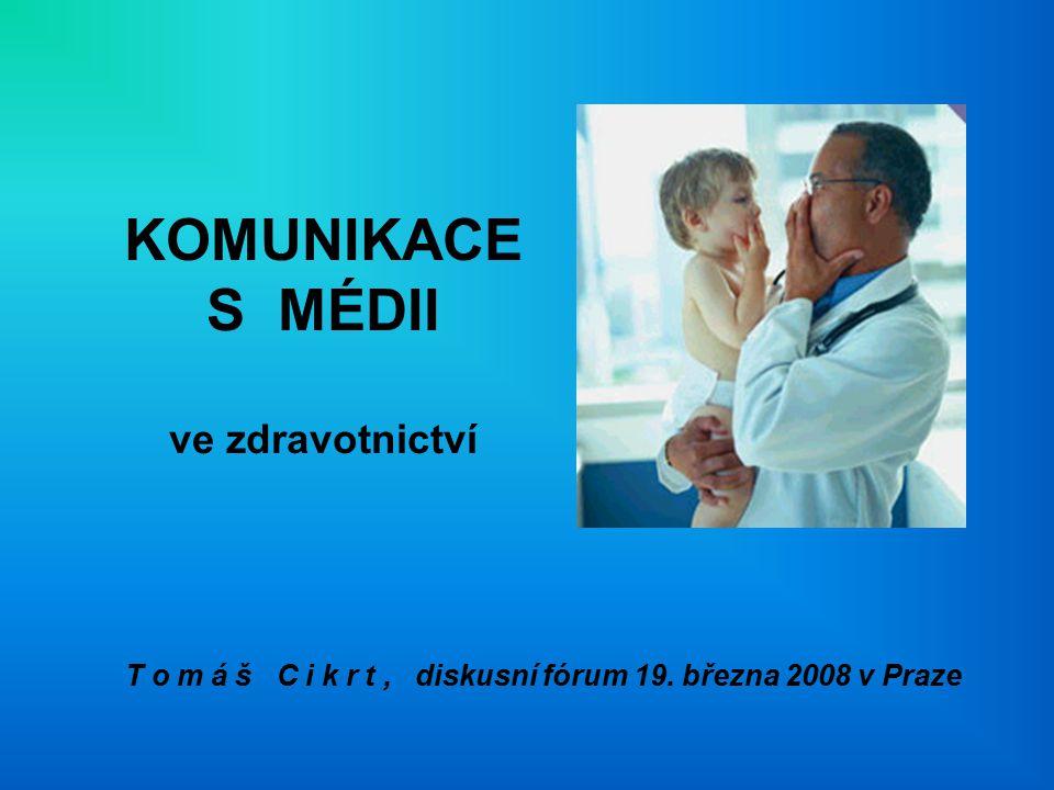 KOMUNIKACE S MÉDII ve zdravotnictví T o m á š C i k r t, diskusní fórum 19. března 2008 v Praze