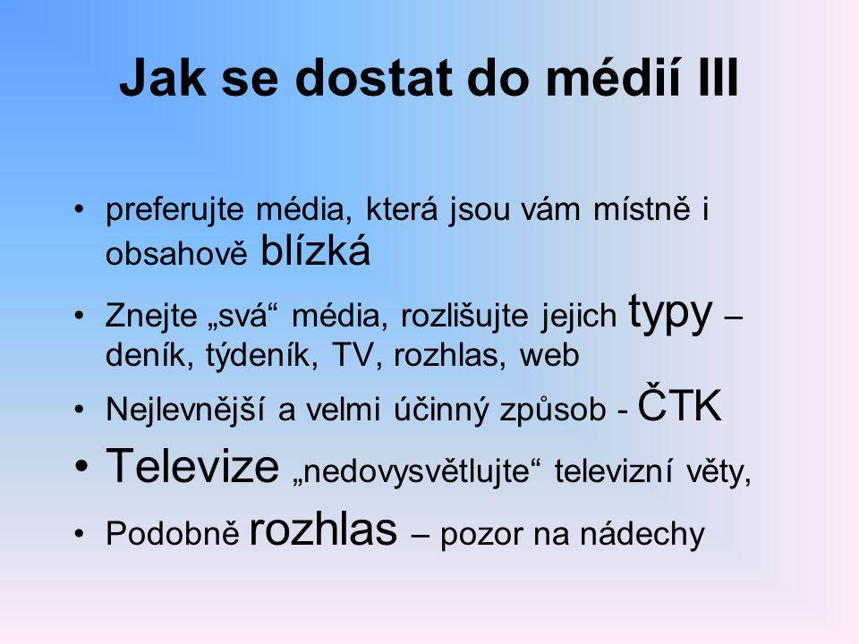 """Jak se dostat do médií III preferujte média, která jsou vám místně i obsahově blízká Znejte """"svá"""" média, rozlišujte jejich typy – deník, týdeník, TV,"""