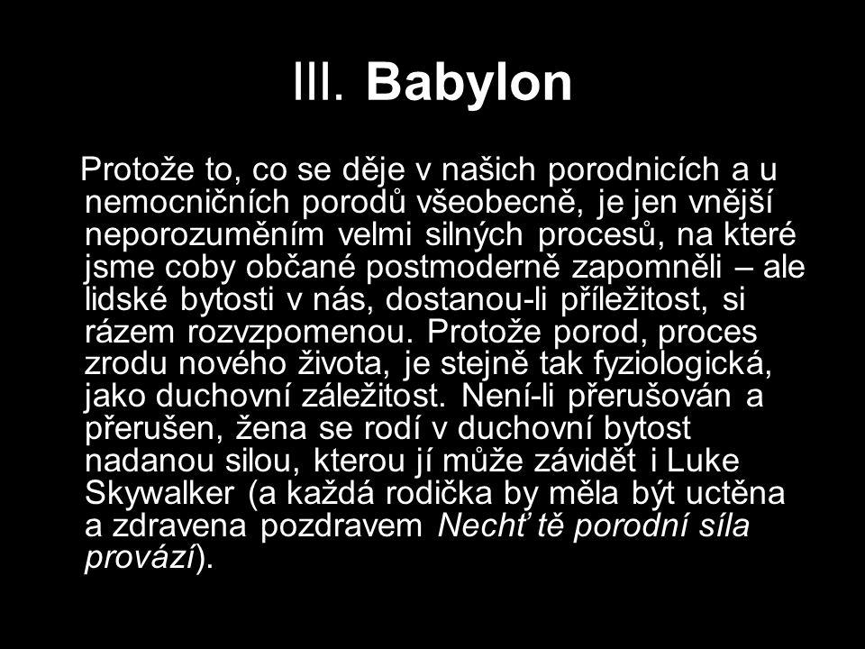 III. Babylon Protože to, co se děje v našich porodnicích a u nemocničních porodů všeobecně, je jen vnější neporozuměním velmi silných procesů, na kter