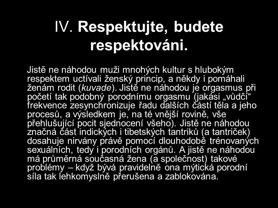 IV. Respektujte, budete respektováni. Jistě ne náhodou muži mnohých kultur s hlubokým respektem uctívali ženský princip, a někdy i pomáhali ženám rodi