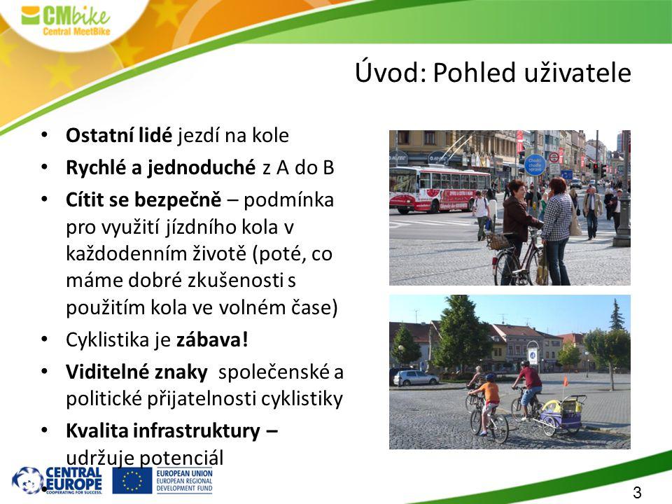 3 Úvod: Pohled uživatele Ostatní lidé jezdí na kole Rychlé a jednoduché z A do B Cítit se bezpečně – podmínka pro využití jízdního kola v každodenním životě (poté, co máme dobré zkušenosti s použitím kola ve volném čase) Cyklistika je zábava.