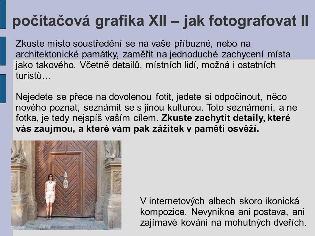 počítačová grafika XII – jak fotografovat II Ještě lépe: V ideálním případě by bylo dobře již od počátku vědět, co chcete vyfotit a proč.