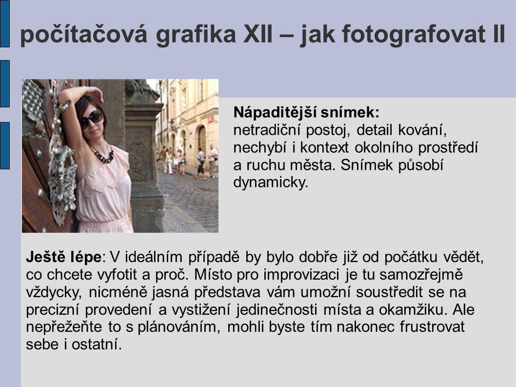 počítačová grafika XII – jak fotografovat II Ještě lépe: V ideálním případě by bylo dobře již od počátku vědět, co chcete vyfotit a proč. Místo pro im