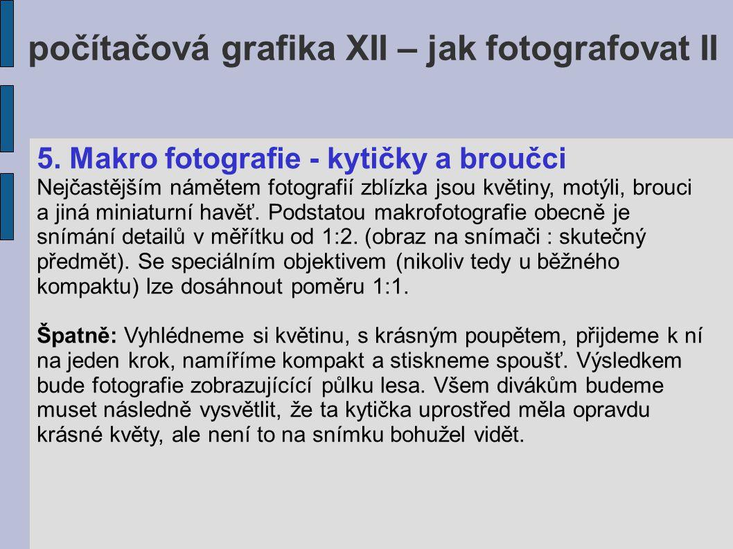 počítačová grafika XII – jak fotografovat II 5. Makro fotografie - kytičky a broučci Nejčastějším námětem fotografií zblízka jsou květiny, motýli, bro